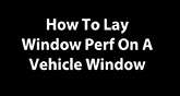 How to Apply Window Perf to your Vehicle Window